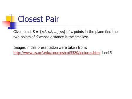 Closest Pair Given a set S = {p1, p2,..., pn} of n points in the plane find the two points of S whose distance is the smallest. Images in this presentation.