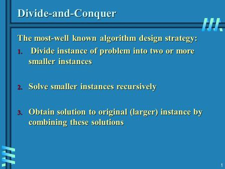 1 Divide-and-Conquer The most-well known algorithm design strategy: 1. Divide instance of problem into two or more smaller instances 2. Solve smaller instances.