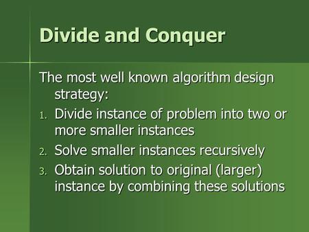Divide and Conquer The most well known algorithm design strategy: 1. Divide instance of problem into two or more smaller instances 2. Solve smaller instances.