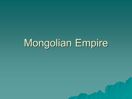 Mongolian Empire. I. Mongols A. Mongols lived in an area North of China B. Nomadic tribe that raised cattle, goats, sheep, and horses C. Followed their.