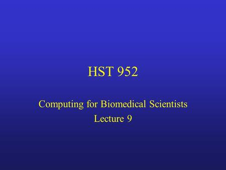 HST 952 Computing for Biomedical Scientists Lecture 9.