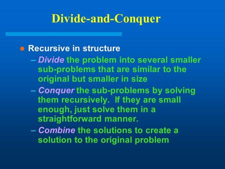Divide-and-Conquer Recursive in structure –Divide the problem into several smaller sub-problems that are similar to the original but smaller in size –Conquer.