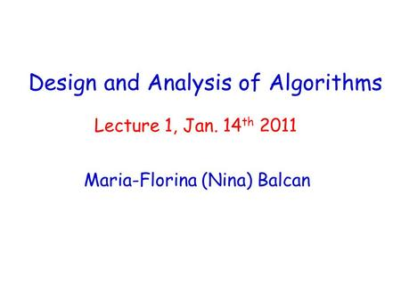 Design and Analysis of Algorithms Maria-Florina (Nina) Balcan Lecture 1, Jan. 14 th 2011.