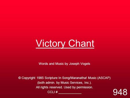 Victory Chant Words and Music by Joseph Vogels © Copyright 1985 Scripture In Song/Maranatha! Music (ASCAP) (both admin. by Music Services, Inc.). All rights.