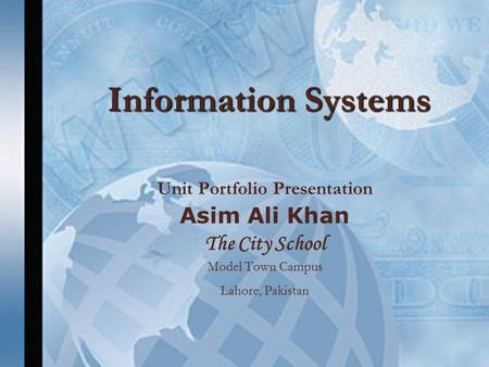 Information Systems Unit Portfolio Presentation Asim Ali Khan The City School Model Town Campus Lahore, Pakistan.