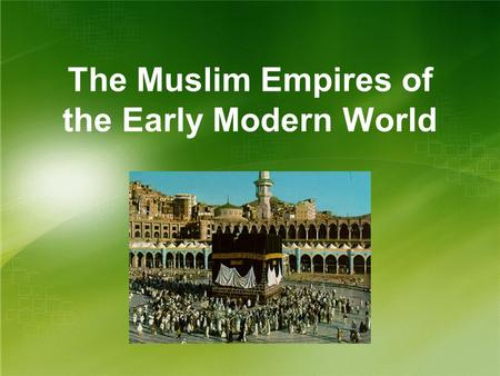 The Muslim Empires of the Early Modern World. The Ottoman Empire The Challenger to Christian Europe.