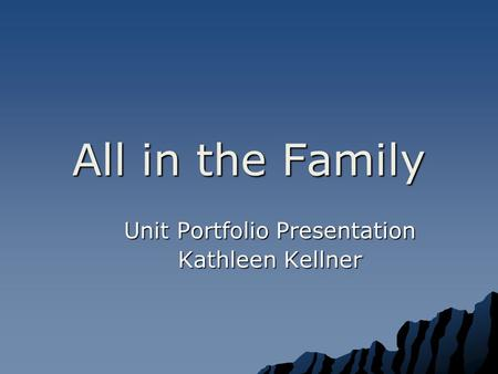 All in the Family Unit Portfolio Presentation Kathleen Kellner.
