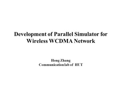 Development of Parallel Simulator for Wireless WCDMA Network Hong Zhang Communication lab of HUT.
