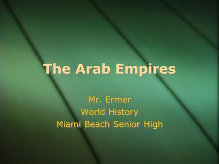 The Arab Empires Mr. Ermer World History Miami Beach Senior High Mr. Ermer World History Miami Beach Senior High.
