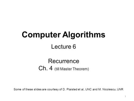 11 Computer Algorithms Lecture 6 Recurrence Ch. 4 (till Master Theorem) Some of these slides are courtesy of D. Plaisted et al, UNC and M. Nicolescu, UNR.
