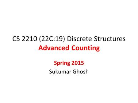 CS 2210 (22C:19) Discrete Structures Advanced Counting