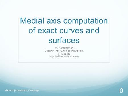 Medial axis computation of exact curves and surfaces M. Ramanathan Department of Engineering Design, IIT Madras  Medial object.