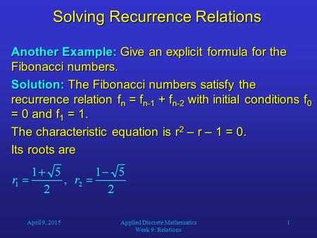 April 9, 2015Applied Discrete Mathematics Week 9: Relations 1 Solving Recurrence Relations Another Example: Give an explicit formula for the Fibonacci.