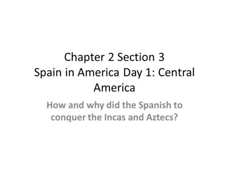 Chapter 2 Section 3 Spain in America Day 1: Central America How and why did the Spanish to conquer the Incas and Aztecs?