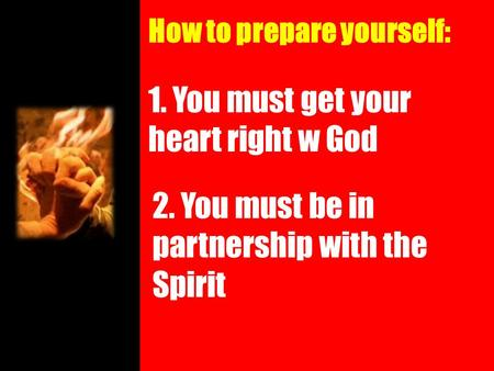 How to prepare yourself: 1. You must get your heart right w God 2. You must be in partnership with the Spirit.