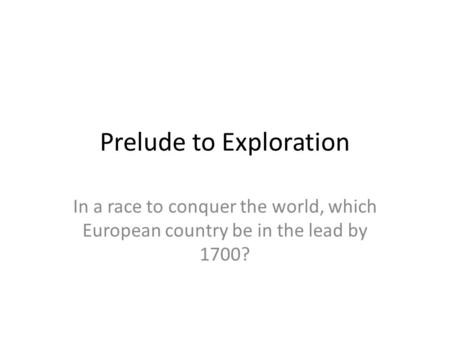 Prelude to Exploration In a race to conquer the world, which European country be in the lead by 1700?