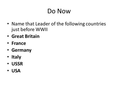 Do Now Name that Leader of the following countries just before WWII Great Britain France Germany Italy USSR USA.