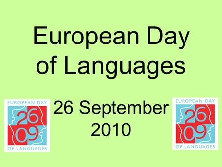 European Day of Languages 26 September 2010. The European Year of Languages involves millions of people across 45 countries in activities to celebrate.