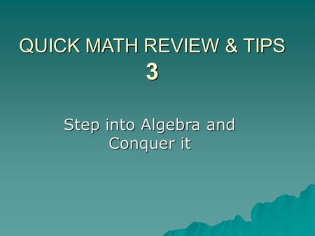 QUICK MATH REVIEW & TIPS 3 Step into Algebra and Conquer it.