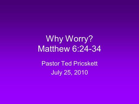 Why Worry? Matthew 6:24-34 Pastor Ted Pricskett July 25, 2010.