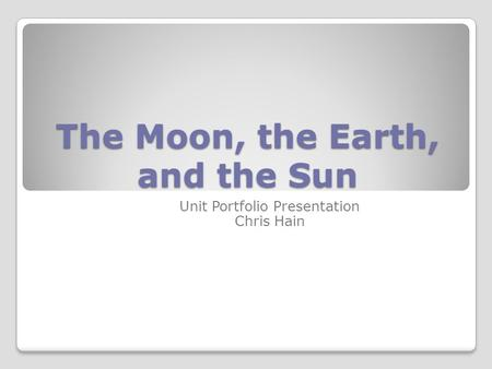 The Moon, the Earth, and the Sun Unit Portfolio Presentation Chris Hain.