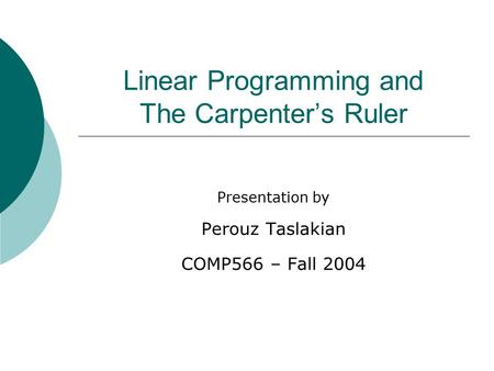 Linear Programming and The Carpenter's Ruler Presentation by Perouz Taslakian COMP566 – Fall 2004.
