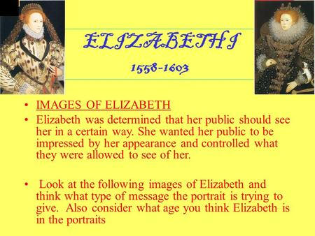 ELIZABETH I 1558-1603 IMAGES OF ELIZABETH Elizabeth was determined that her public should see her in a certain way. She wanted her public to be impressed.