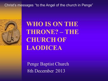 "WHO IS ON THE THRONE? – THE CHURCH OF LAODICEA Penge Baptist Church 8th December 2013 Christ's messages ""to the Angel of the church in Penge"""
