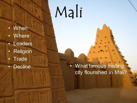 Mali When Where Leaders Religion Trade Decline What famous trading city flourished in Mali?