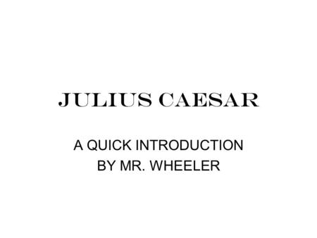 JULIUS CAESAR A QUICK INTRODUCTION BY MR. WHEELER.