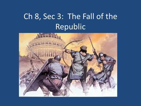 Ch 8, Sec 3: The Fall of the Republic. Problems in Rome Gov't officials stole money Problems between rich and poor were never solved Farms were destroyed.