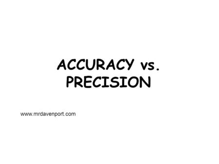 ACCURACY vs. PRECISION www.mrdavenport.com. The facts... Most of the numbers you deal with in science are measurements. They are taken from some device…meter.