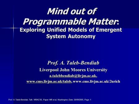 Prof. A. Taleb-Bendiab, Talk: WRAC'05, Paper: MR et al, Washington, Date: 20/09/2005, Page: 1 Mind out of Programmable Matter : Exploring Unified Models.