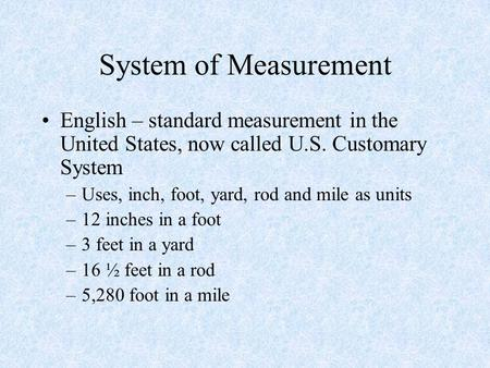 System of Measurement English – standard measurement in the United States, now called U.S. Customary System Uses, inch, foot, yard, rod and mile as units.