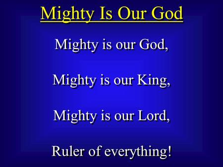 Mighty Is Our God Mighty is our God, Mighty is our King, Mighty is our Lord, Ruler of everything! Mighty is our God, Mighty is our King, Mighty is our.