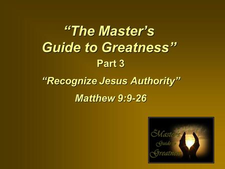 """The Master's Guide to Greatness"" Part 3 ""Recognize Jesus Authority"" Matthew 9:9-26."