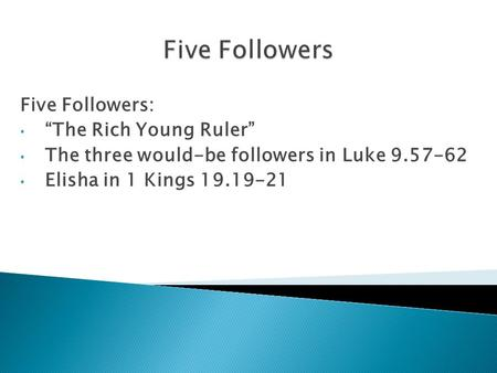 "Five Followers: ""The Rich Young Ruler"" The three would-be followers in Luke 9.57-62 Elisha in 1 Kings 19.19-21."