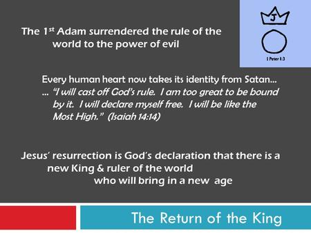 "The Return of the King The 1 st Adam surrendered the rule of the world to the power of evil Every human heart now takes its identity from Satan… … ""I will."