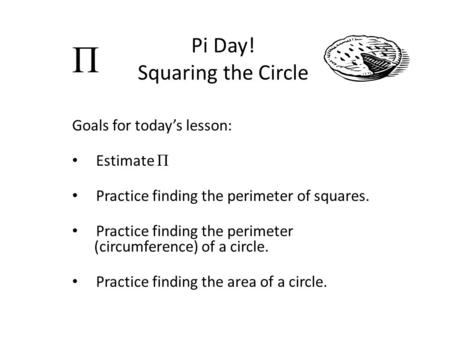 Pi Day! Squaring the Circle Goals for today's lesson: Estimate Π Practice finding the perimeter of squares. Practice finding the perimeter (circumference)