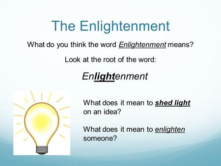 The Enlightenment What do you think the word Enlightenment means? Look at the root of the word: Enlightenment What does it mean to shed light on an idea?