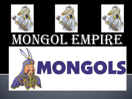 "MONGOL EMPIRE.  NOMADIC people from Central Asia  ""STEPPE"" – dry grasslands  Herders who lived In various clans."