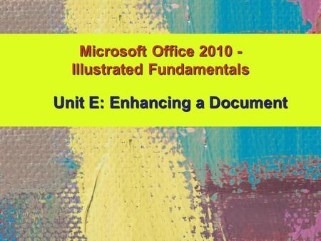 Microsoft Office 2010 - Illustrated Fundamentals Unit E: Enhancing a Document Unit E: Enhancing a Document.