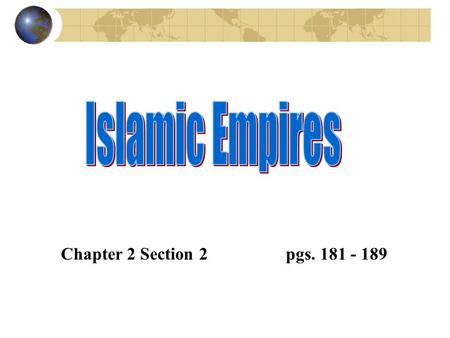 Islamic Empires Chapter 2 Section 2 		pgs. 181 - 189.