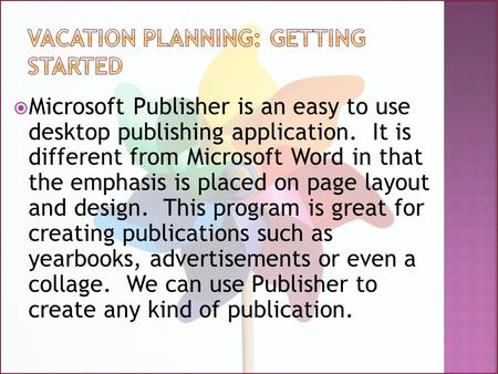  Microsoft Publisher is an easy to use desktop publishing application. It is different from Microsoft Word in that the emphasis is placed on page layout.