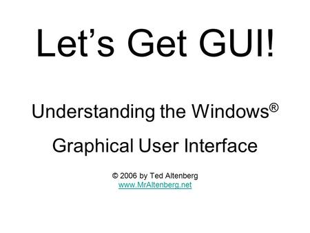 Let's Get GUI! Understanding the Windows ® Graphical User Interface © 2006 by Ted Altenberg www.MrAltenberg.net.
