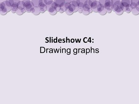 Slideshow C4: Drawing graphs. Features of a good bar chart The bars should be drawn accurately with a pencil and ruler. They should be of equal width.