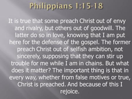 Philippians 1:15-18 It is true that some preach Christ out of envy and rivalry, but others out of goodwill. The latter do so in love, knowing that I am.