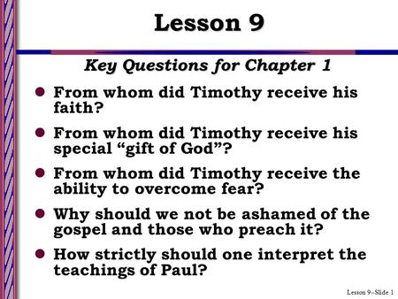"Lesson 9--Slide 1 Key Questions for Chapter 1 From whom did Timothy receive his faith? From whom did Timothy receive his special ""gift of God""? From whom."