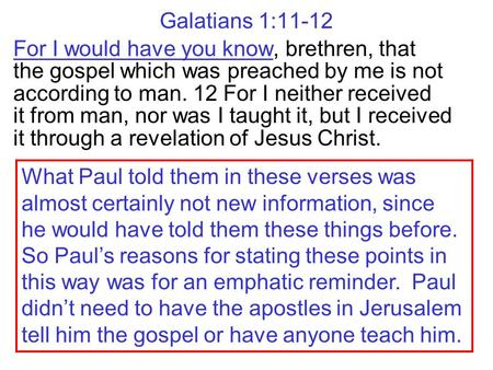 Galatians 1:11-12 For I would have you know, brethren, that the gospel which was preached by me is not according to man. 12 For I neither received it.
