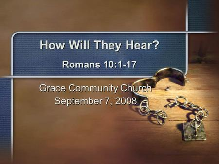 How Will They Hear? Romans 10:1-17 Grace Community Church September 7, 2008.